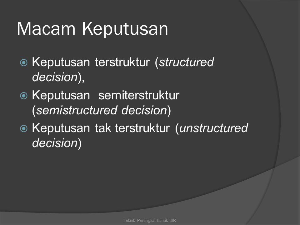 Macam Keputusan  Keputusan terstruktur (structured decision),  Keputusan semiterstruktur (semistructured decision)  Keputusan tak terstruktur (unstructured decision) Teknik Perangkat Lunak UIR