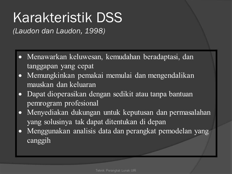 Karakteristik DSS (Laudon dan Laudon, 1998) Teknik Perangkat Lunak UIR  Menawarkan keluwesan, kemudahan beradaptasi, dan tanggapan yang cepat  Memungkinkan pemakai memulai dan mengendalikan mauskan dan keluaran  Dapat dioperasikan dengan sedikit atau tanpa bantuan pemrogram profesional  Menyediakan dukungan untuk keputusan dan permasalahan yang solusinya tak dapat ditentukan di depan  Menggunakan analisis data dan perangkat pemodelan yang canggih