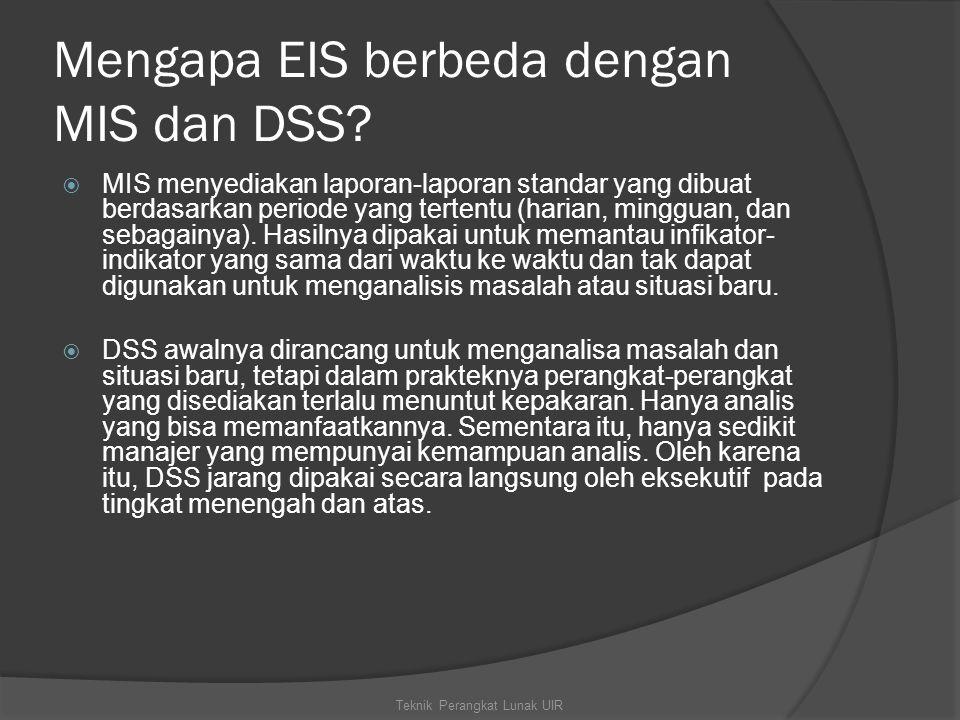Mengapa EIS berbeda dengan MIS dan DSS?  MIS menyediakan laporan-laporan standar yang dibuat berdasarkan periode yang tertentu (harian, mingguan, dan