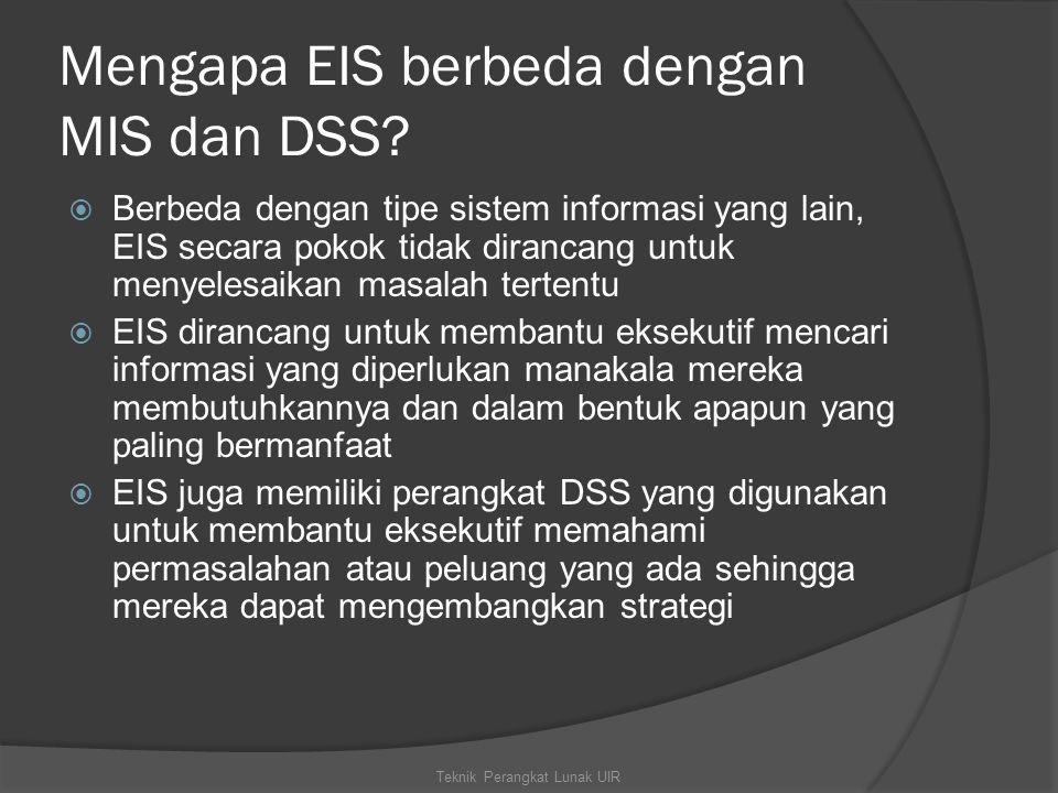 Mengapa EIS berbeda dengan MIS dan DSS?  Berbeda dengan tipe sistem informasi yang lain, EIS secara pokok tidak dirancang untuk menyelesaikan masalah