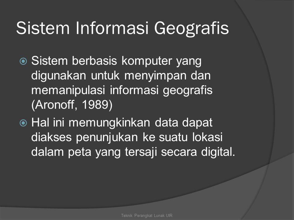 Sistem Informasi Geografis  Sistem berbasis komputer yang digunakan untuk menyimpan dan memanipulasi informasi geografis (Aronoff, 1989)  Hal ini memungkinkan data dapat diakses penunjukan ke suatu lokasi dalam peta yang tersaji secara digital.