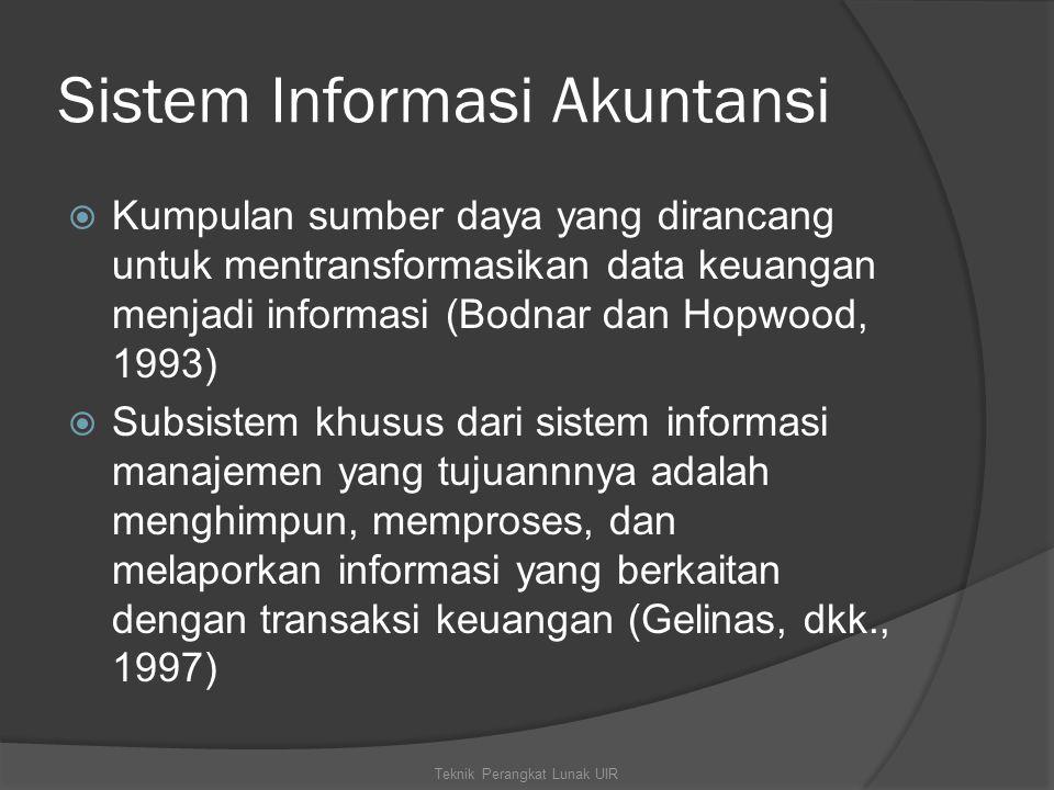 Sistem Informasi Akuntansi  Kumpulan sumber daya yang dirancang untuk mentransformasikan data keuangan menjadi informasi (Bodnar dan Hopwood, 1993)  Subsistem khusus dari sistem informasi manajemen yang tujuannnya adalah menghimpun, memproses, dan melaporkan informasi yang berkaitan dengan transaksi keuangan (Gelinas, dkk., 1997) Teknik Perangkat Lunak UIR