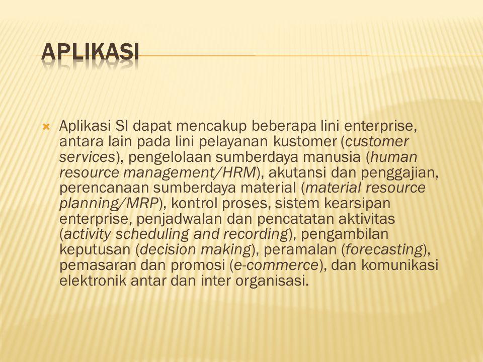  Aplikasi SI dapat mencakup beberapa lini enterprise, antara lain pada lini pelayanan kustomer (customer services), pengelolaan sumberdaya manusia (human resource management/HRM), akutansi dan penggajian, perencanaan sumberdaya material (material resource planning/MRP), kontrol proses, sistem kearsipan enterprise, penjadwalan dan pencatatan aktivitas (activity scheduling and recording), pengambilan keputusan (decision making), peramalan (forecasting), pemasaran dan promosi (e-commerce), dan komunikasi elektronik antar dan inter organisasi.