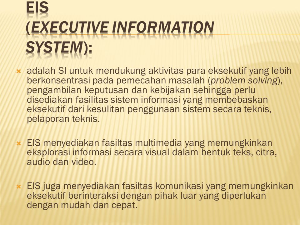  adalah SI untuk mendukung aktivitas para eksekutif yang lebih berkonsentrasi pada pemecahan masalah (problem solving), pengambilan keputusan dan kebijakan sehingga perlu disediakan fasilitas sistem informasi yang membebaskan eksekutif dari kesulitan penggunaan sistem secara teknis, pelaporan teknis.