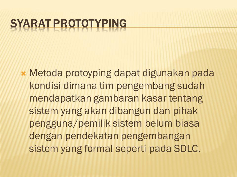  Metoda protoyping dapat digunakan pada kondisi dimana tim pengembang sudah mendapatkan gambaran kasar tentang sistem yang akan dibangun dan pihak pengguna/pemilik sistem belum biasa dengan pendekatan pengembangan sistem yang formal seperti pada SDLC.