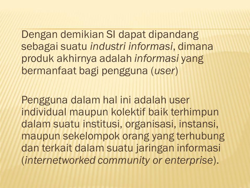 Dengan demikian SI dapat dipandang sebagai suatu industri informasi, dimana produk akhirnya adalah informasi yang bermanfaat bagi pengguna (user) Pengguna dalam hal ini adalah user individual maupun kolektif baik terhimpun dalam suatu institusi, organisasi, instansi, maupun sekelompok orang yang terhubung dan terkait dalam suatu jaringan informasi (internetworked community or enterprise).