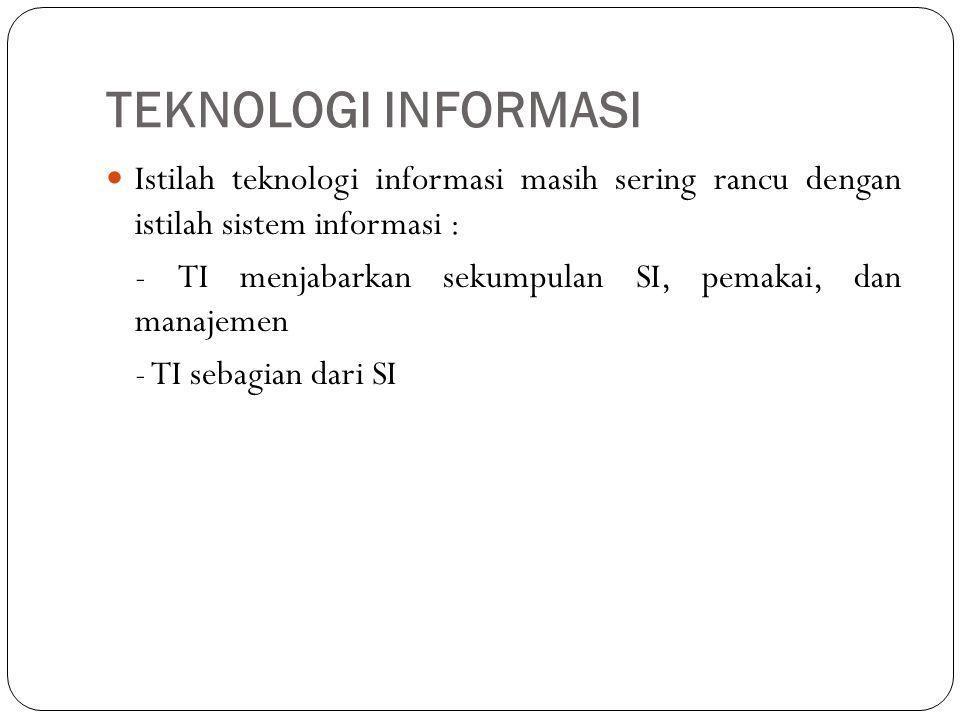 TEKNOLOGI INFORMASI Istilah teknologi informasi masih sering rancu dengan istilah sistem informasi : - TI menjabarkan sekumpulan SI, pemakai, dan mana