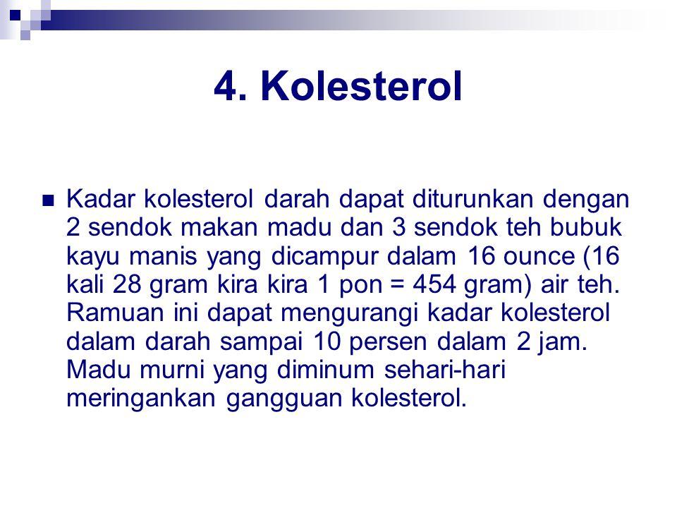 4. Kolesterol Kadar kolesterol darah dapat diturunkan dengan 2 sendok makan madu dan 3 sendok teh bubuk kayu manis yang dicampur dalam 16 ounce (16 ka