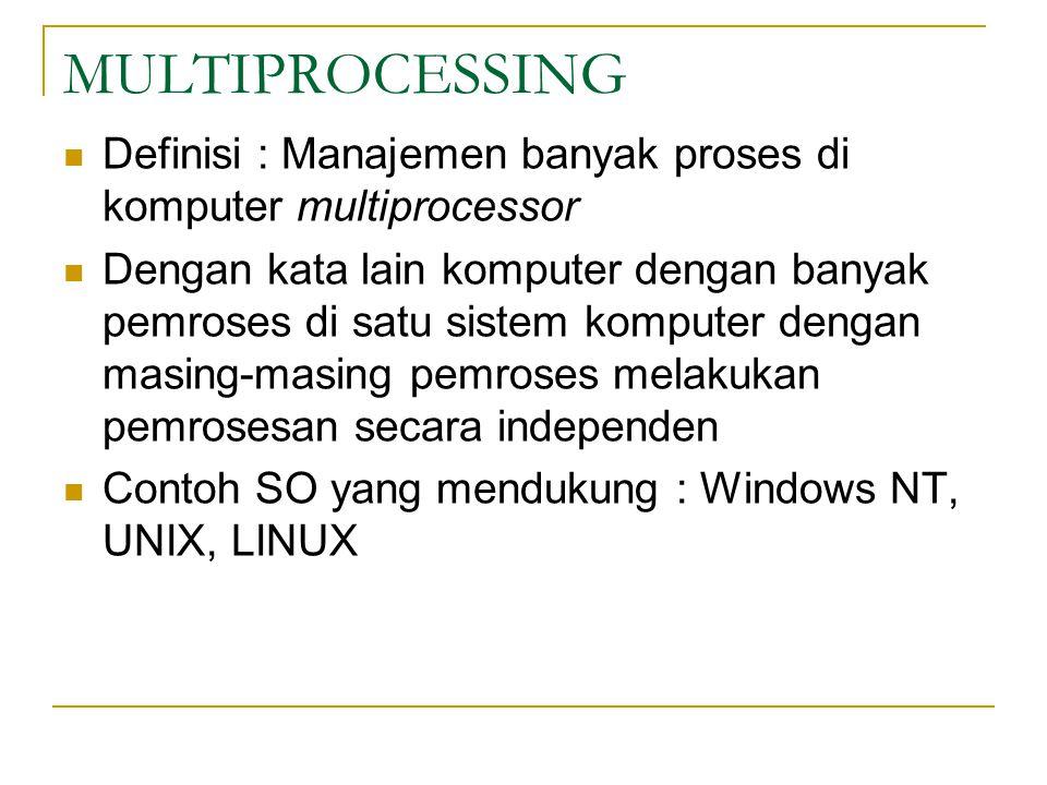 MULTIPROCESSING Definisi : Manajemen banyak proses di komputer multiprocessor Dengan kata lain komputer dengan banyak pemroses di satu sistem komputer dengan masing-masing pemroses melakukan pemrosesan secara independen Contoh SO yang mendukung : Windows NT, UNIX, LINUX
