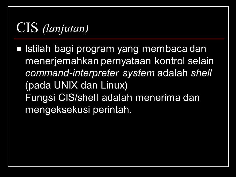 CIS (lanjutan) Istilah bagi program yang membaca dan menerjemahkan pernyataan kontrol selain command-interpreter system adalah shell (pada UNIX dan Linux) Fungsi CIS/shell adalah menerima dan mengeksekusi perintah.