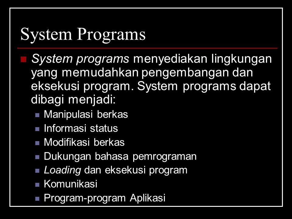 System Programs System programs menyediakan lingkungan yang memudahkan pengembangan dan eksekusi program.