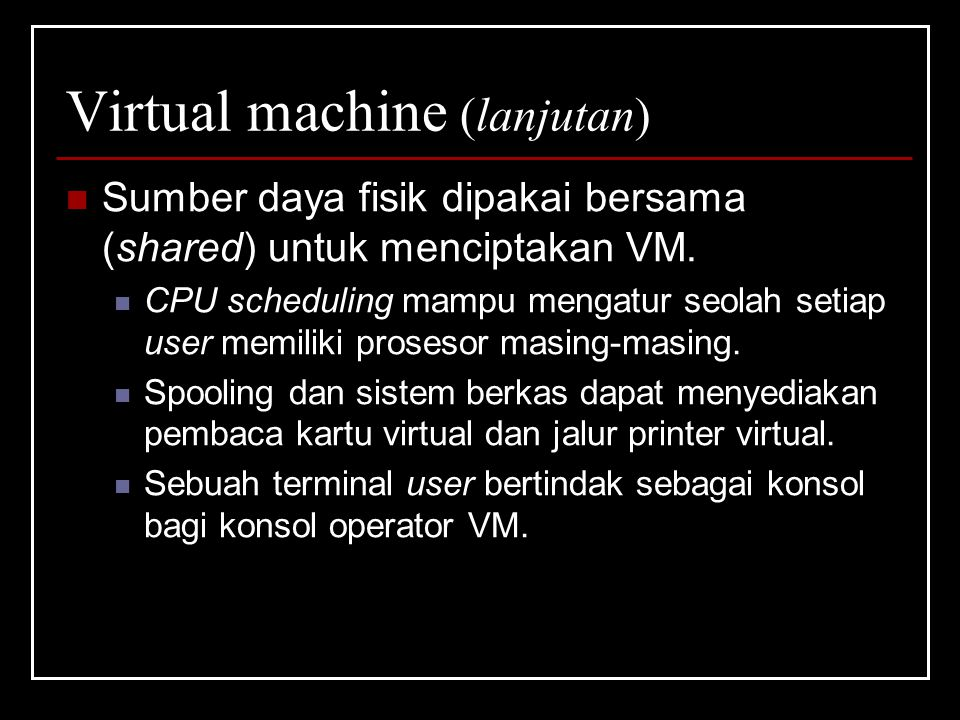 Virtual machine (lanjutan) Sumber daya fisik dipakai bersama (shared) untuk menciptakan VM.