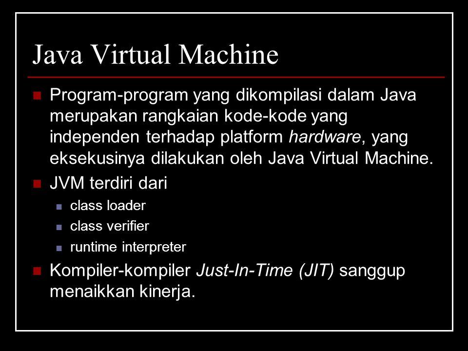 Java Virtual Machine Program-program yang dikompilasi dalam Java merupakan rangkaian kode-kode yang independen terhadap platform hardware, yang eksekusinya dilakukan oleh Java Virtual Machine.