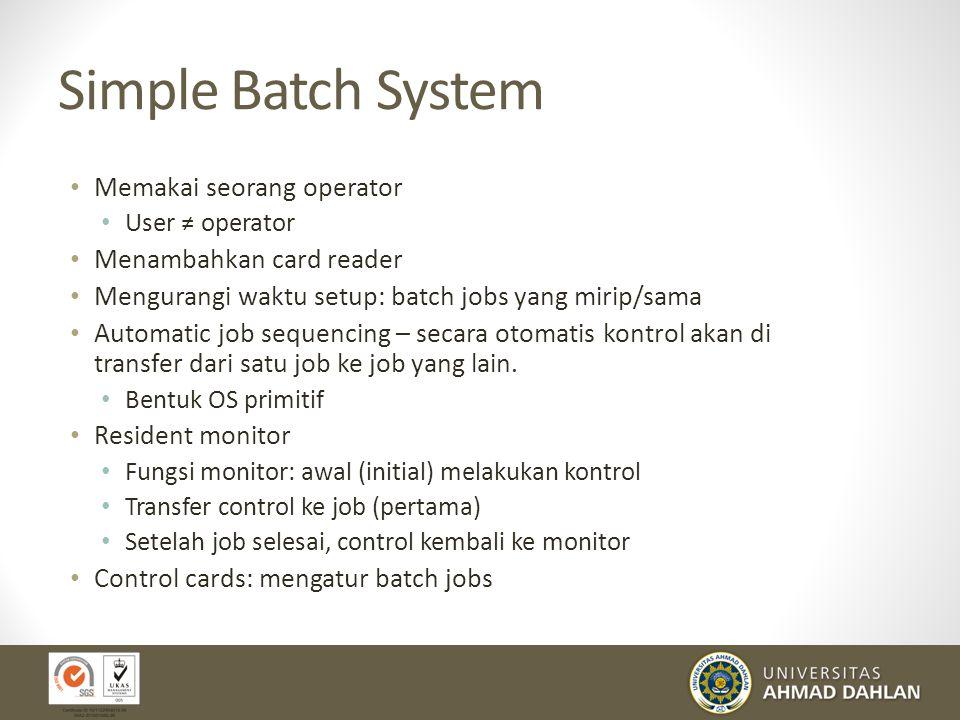 Simple Batch System Memakai seorang operator User ≠ operator Menambahkan card reader Mengurangi waktu setup: batch jobs yang mirip/sama Automatic job