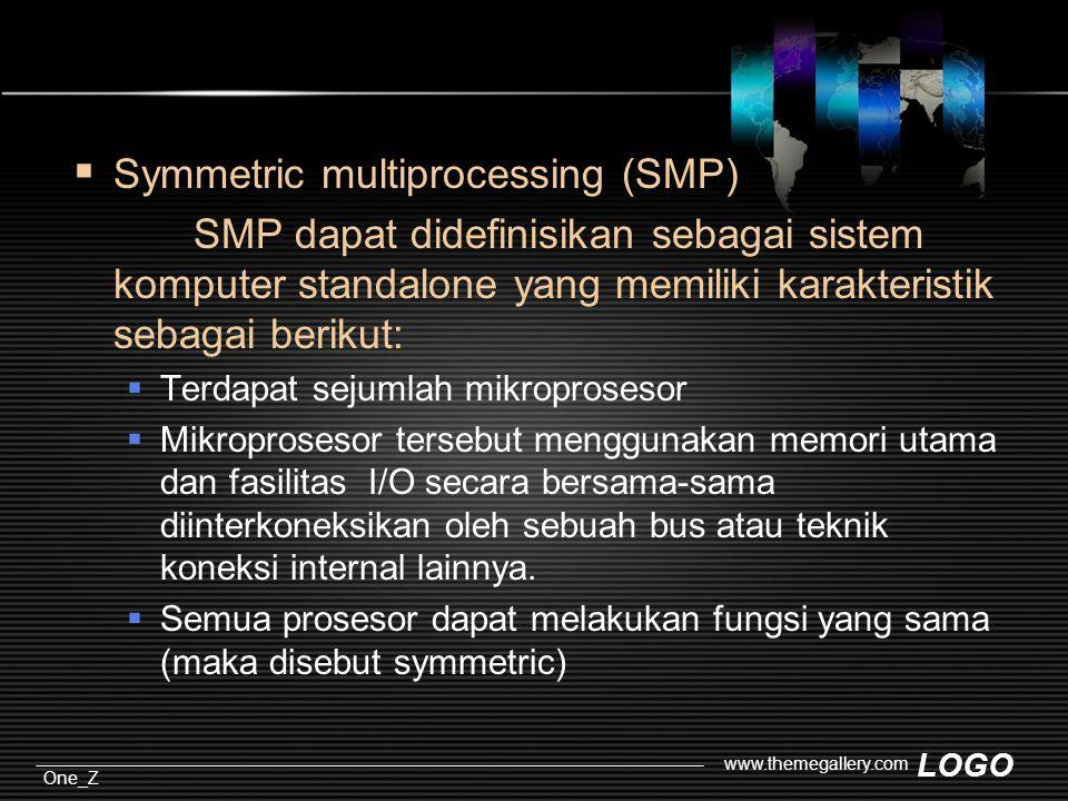 LOGO One_Z www.themegallery.com  Symmetric multiprocessing (SMP) SMP dapat didefinisikan sebagai sistem komputer standalone yang memiliki karakteristik sebagai berikut:  Terdapat sejumlah mikroprosesor  Mikroprosesor tersebut menggunakan memori utama dan fasilitas I/O secara bersama-sama diinterkoneksikan oleh sebuah bus atau teknik koneksi internal lainnya.
