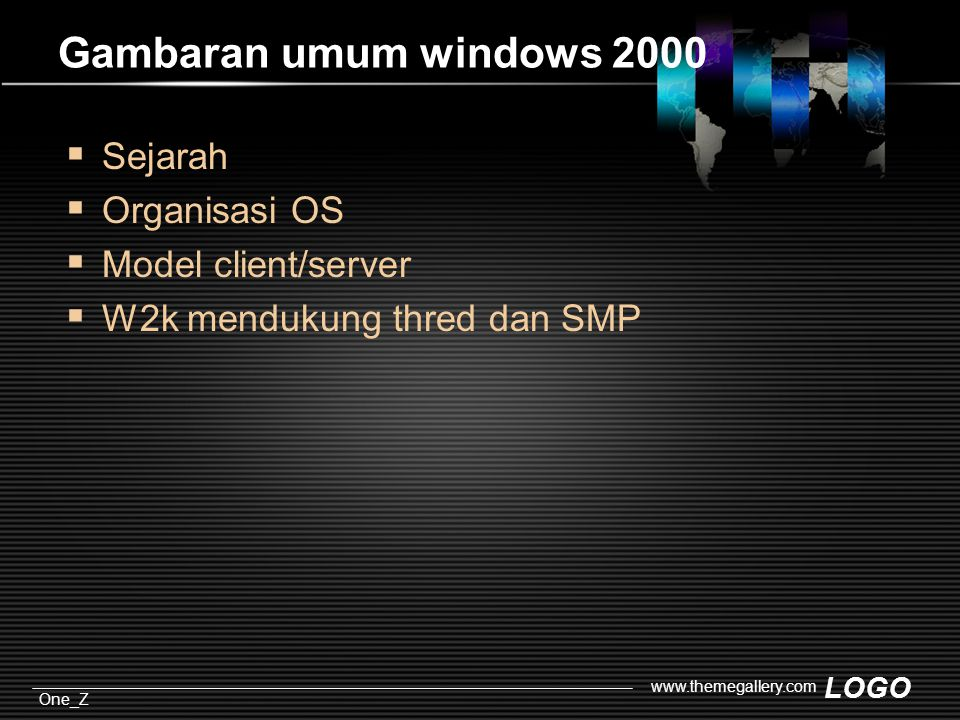 LOGO One_Z www.themegallery.com Gambaran umum windows 2000  Sejarah  Organisasi OS  Model client/server  W2k mendukung thred dan SMP