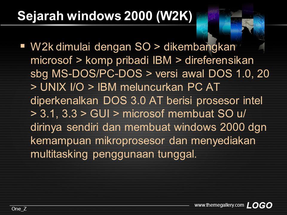 LOGO One_Z www.themegallery.com Sejarah windows 2000 (W2K)  W2k dimulai dengan SO > dikembangkan microsof > komp pribadi IBM > direferensikan sbg MS-DOS/PC-DOS > versi awal DOS 1.0, 20 > UNIX I/O > IBM meluncurkan PC AT diperkenalkan DOS 3.0 AT berisi prosesor intel > 3.1, 3.3 > GUI > microsof membuat SO u/ dirinya sendiri dan membuat windows 2000 dgn kemampuan mikroprosesor dan menyediakan multitasking penggunaan tunggal.