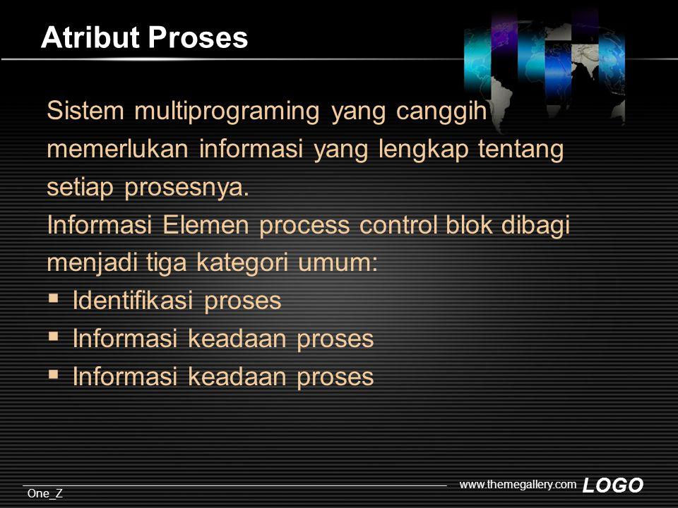 LOGO One_Z www.themegallery.com Atribut Proses Sistem multiprograming yang canggih memerlukan informasi yang lengkap tentang setiap prosesnya.