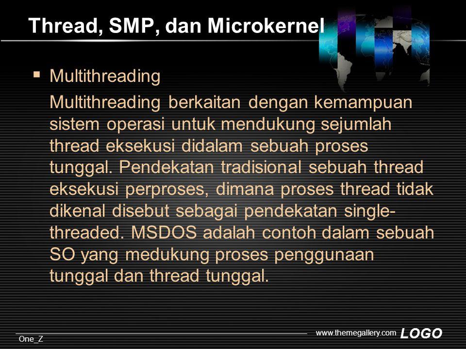 LOGO One_Z www.themegallery.com Thread, SMP, dan Microkernel  Multithreading Multithreading berkaitan dengan kemampuan sistem operasi untuk mendukung sejumlah thread eksekusi didalam sebuah proses tunggal.