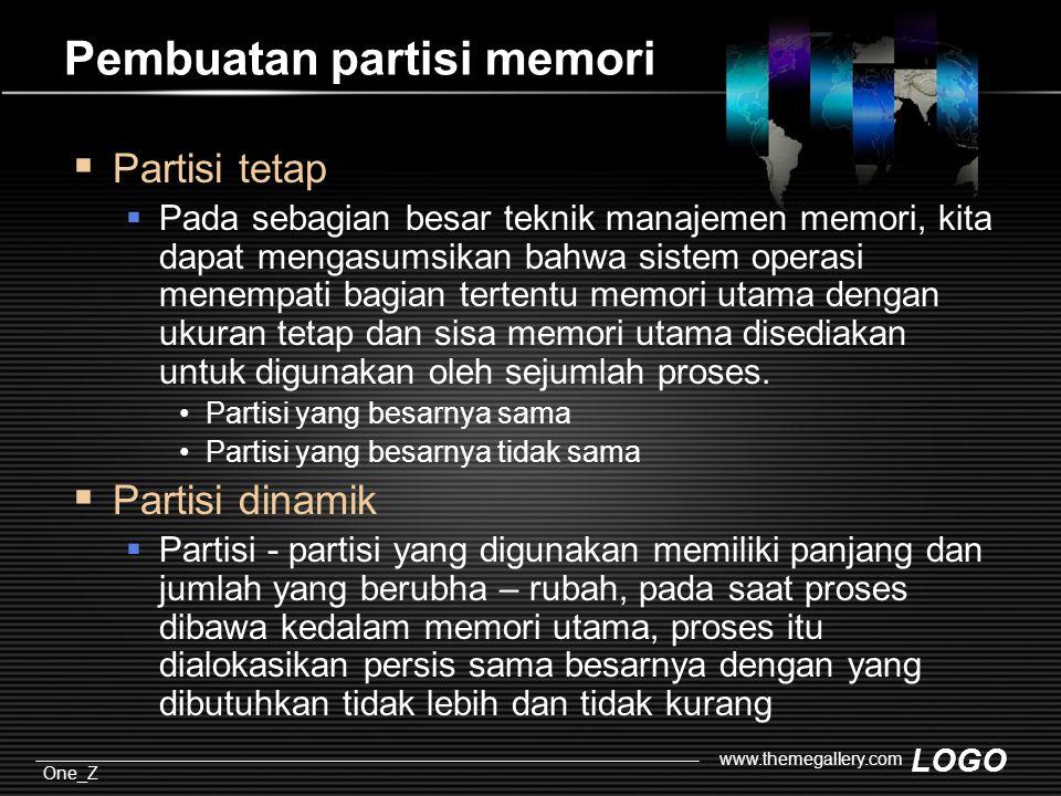 LOGO One_Z www.themegallery.com Pembuatan partisi memori  Partisi tetap  Pada sebagian besar teknik manajemen memori, kita dapat mengasumsikan bahwa sistem operasi menempati bagian tertentu memori utama dengan ukuran tetap dan sisa memori utama disediakan untuk digunakan oleh sejumlah proses.