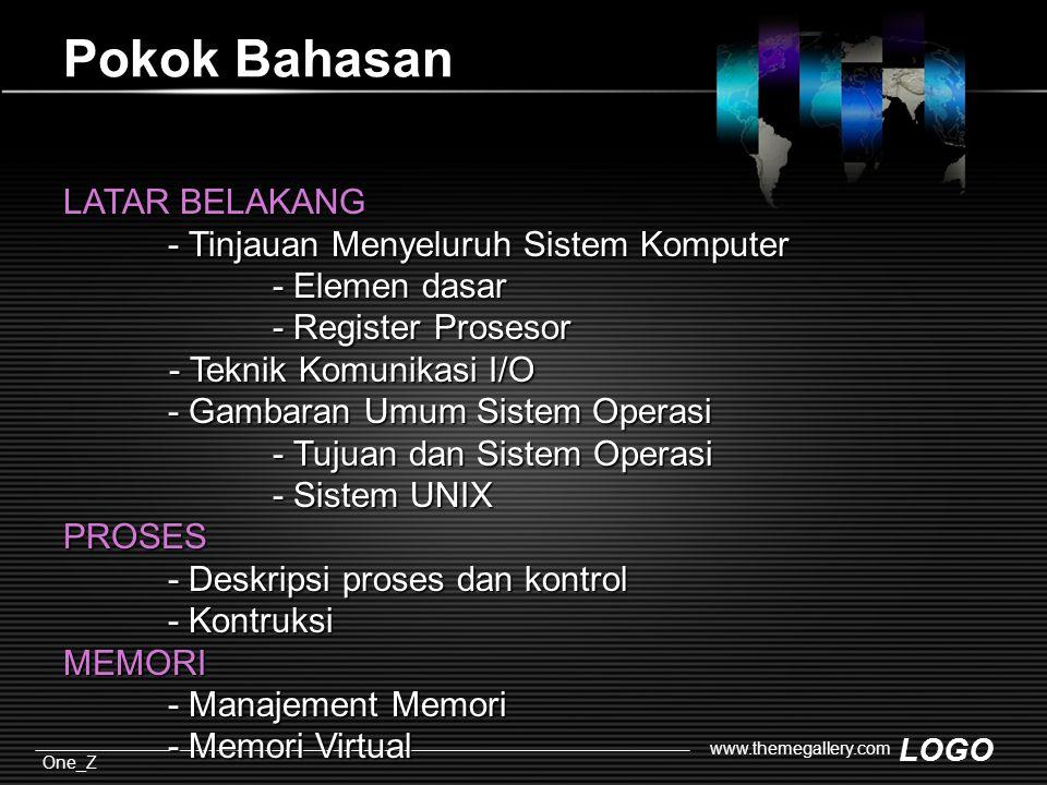 LOGO One_Z www.themegallery.com Pokok Bahasan LATAR BELAKANG - Tinjauan Menyeluruh Sistem Komputer - Elemen dasar - Register Prosesor - Teknik Komunikasi I/O - Teknik Komunikasi I/O - Gambaran Umum Sistem Operasi - Tujuan dan Sistem Operasi - Sistem UNIX PROSES - Deskripsi proses dan kontrol - Kontruksi MEMORI - Manajement Memori - Memori Virtual