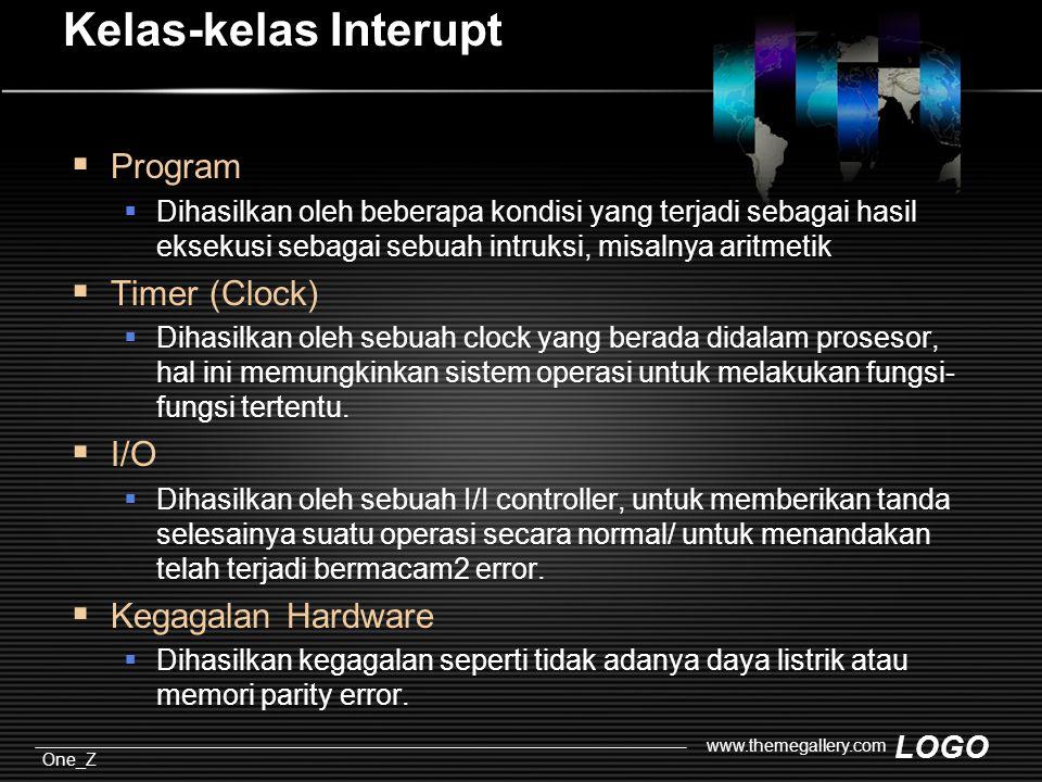 LOGO One_Z www.themegallery.com Kelas-kelas Interupt  Program  Dihasilkan oleh beberapa kondisi yang terjadi sebagai hasil eksekusi sebagai sebuah intruksi, misalnya aritmetik  Timer (Clock)  Dihasilkan oleh sebuah clock yang berada didalam prosesor, hal ini memungkinkan sistem operasi untuk melakukan fungsi- fungsi tertentu.
