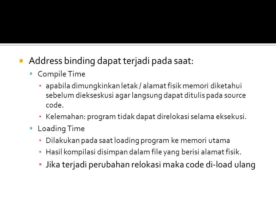  Address binding dapat terjadi pada saat:  Compile Time ▪ apabila dimungkinkan letak / alamat fisik memori diketahui sebelum diekseskusi agar langsu