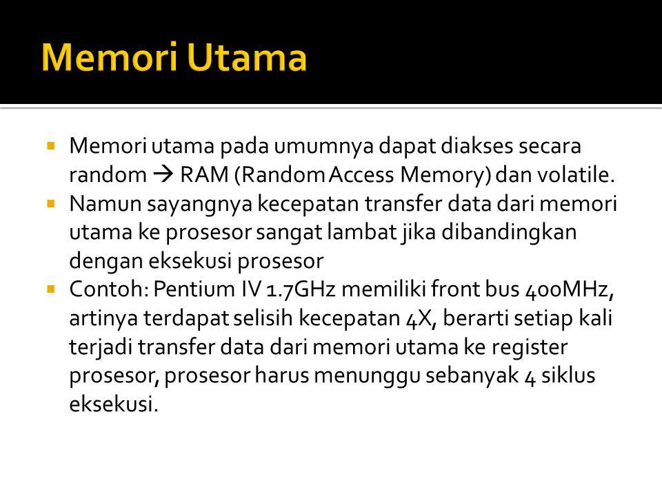  Memori utama pada umumnya dapat diakses secara random  RAM (Random Access Memory) dan volatile.  Namun sayangnya kecepatan transfer data dari memo