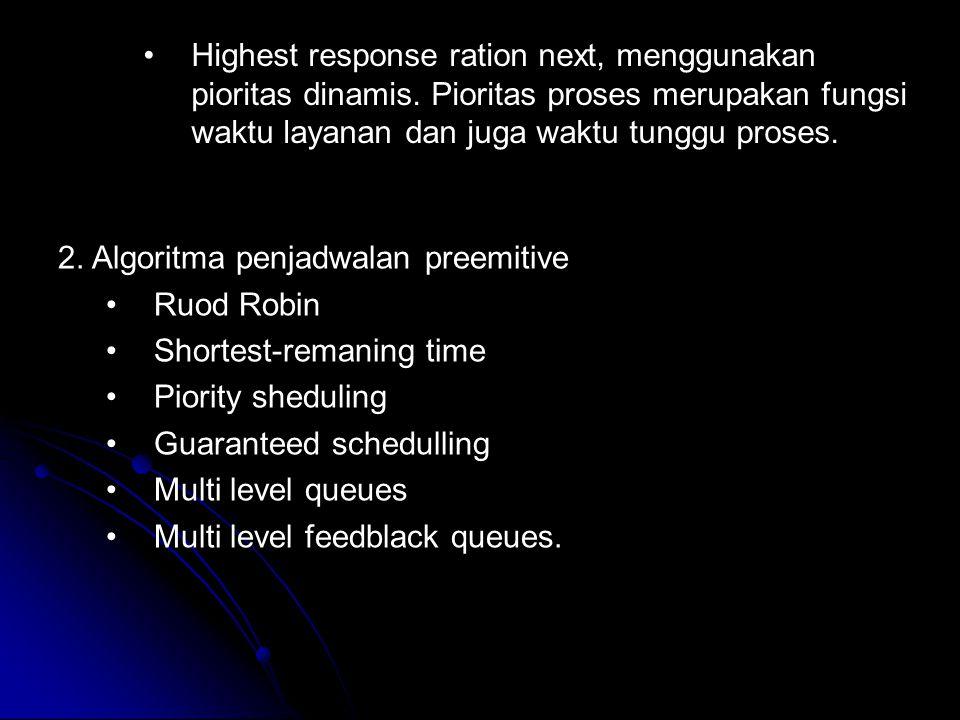 Highest response ration next, menggunakan pioritas dinamis. Pioritas proses merupakan fungsi waktu layanan dan juga waktu tunggu proses. 2. Algoritma
