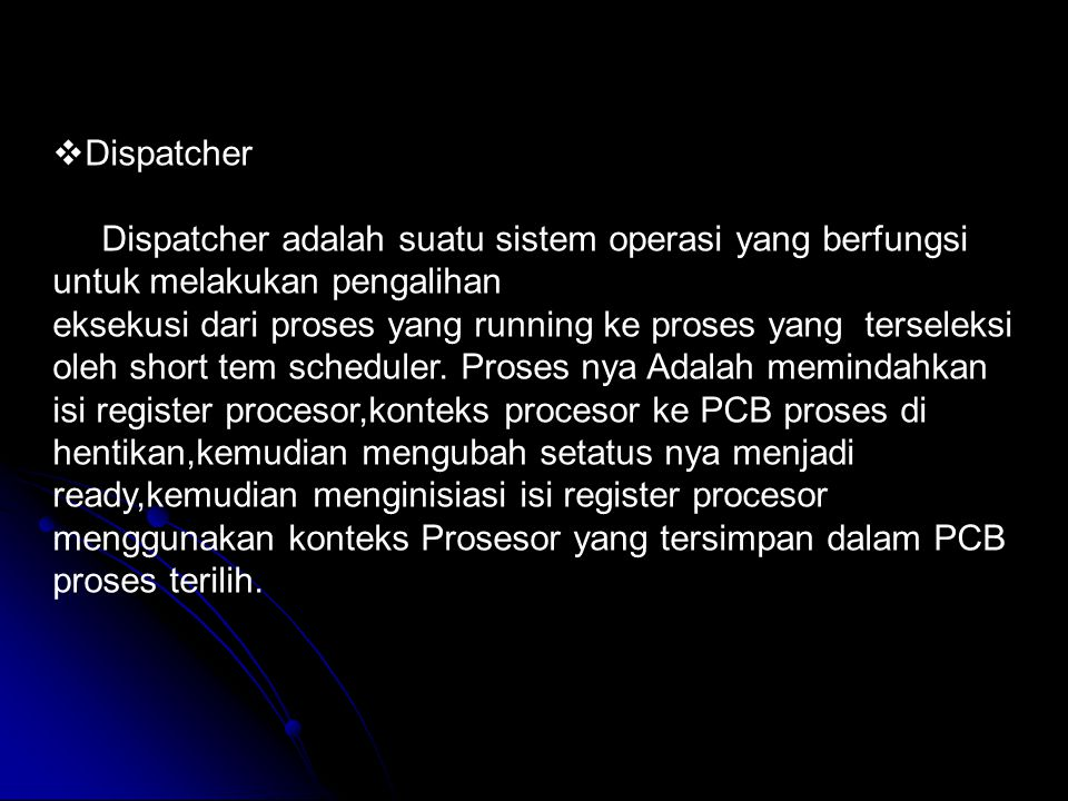  Dispatcher Dispatcher adalah suatu sistem operasi yang berfungsi untuk melakukan pengalihan eksekusi dari proses yang running ke proses yang tersele