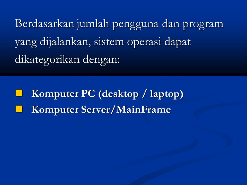 Berdasarkan jumlah pengguna dan program yang dijalankan, sistem operasi dapat dikategorikan dengan: Komputer PC (desktop / laptop) Komputer PC (desktop / laptop) Komputer Server/MainFrame Komputer Server/MainFrame