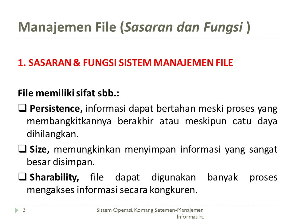 Manajemen File (Sasaran) Sistem Operasi, Komang Setemen-Manajemen Informatika 4 1.1 SASARAN MANAJEMEN FILE  Pengelolaan file adalah kumpulan perangkat lunak sistrem yang menyediakan layanan-layanan berhubungan dengan penggunaan file ke pemakai dan/atau aplikasi.