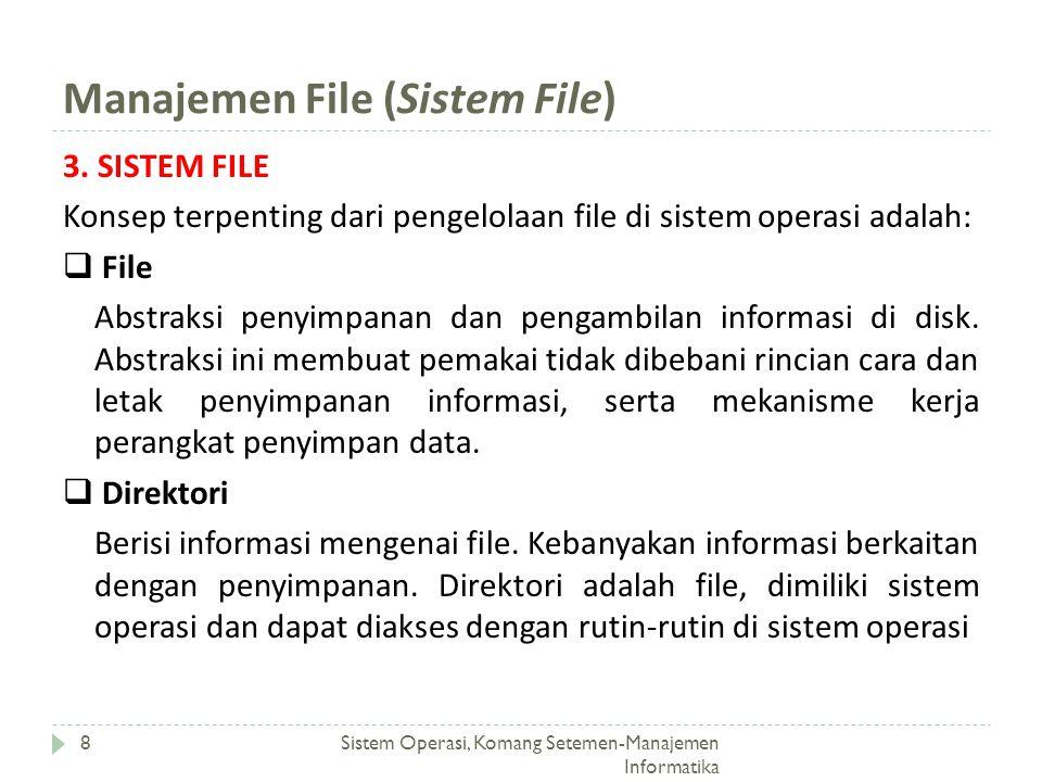 Manajemen File (File) Sistem Operasi, Komang Setemen-Manajemen Informatika 9 3.1 FILE Terdapat beragam pandangan mengenai file, yaitu:  Pandangan pemakai pemakai berkepentingan memahami berikut: penamaan untuk file, tipe file, atribut file, perintah-perintah untuk manipulasi file  Pandangan pemrogram selain perlu memahami sebagai pemakai, pemrogram juga perlu memahami: operasi-operasi terhadap file.