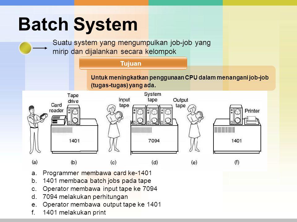 Batch System Suatu system yang mengumpulkan job-job yang mirip dan dijalankan secara kelompok Tujuan Untuk meningkatkan penggunaan CPU dalam menangani job-job (tugas-tugas) yang ada.