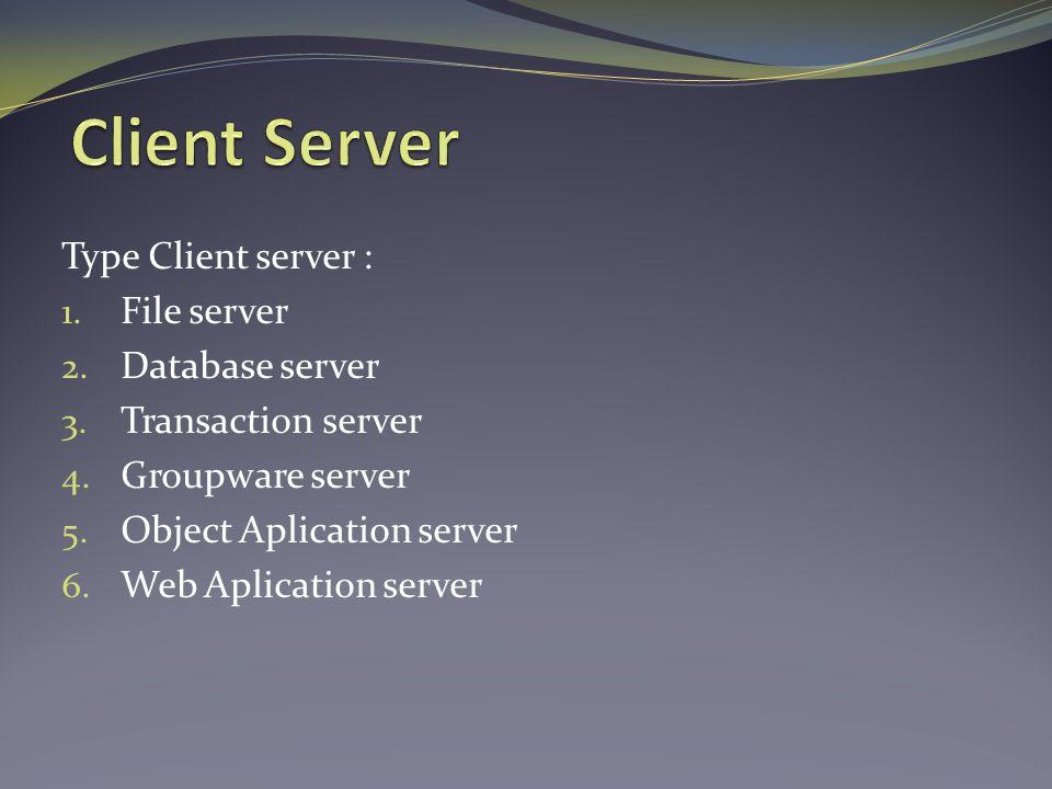 Type Client server : 1. File server 2. Database server 3. Transaction server 4. Groupware server 5. Object Aplication server 6. Web Aplication server