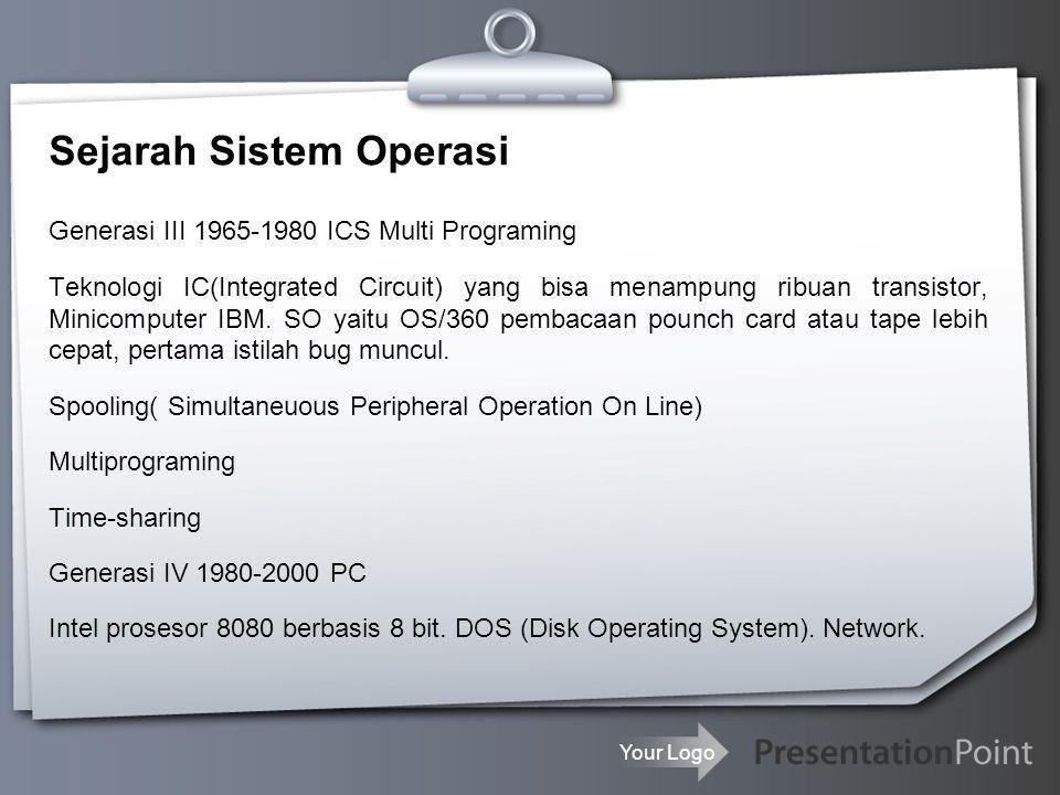 Your Logo Sejarah Sistem Operasi Generasi III 1965-1980 ICS Multi Programing Teknologi IC(Integrated Circuit) yang bisa menampung ribuan transistor, M