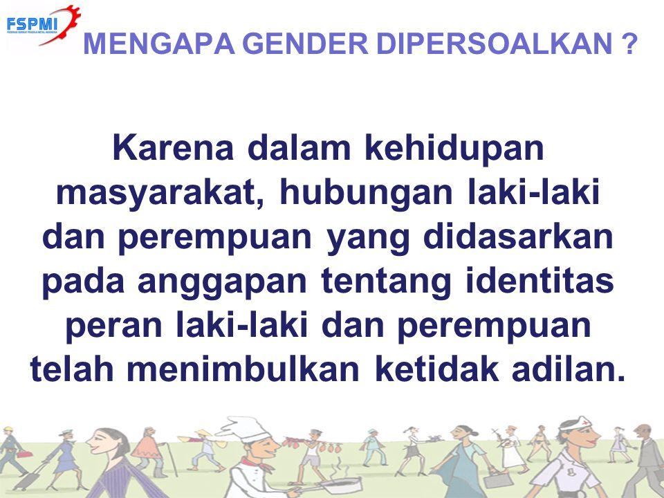 Karena dalam kehidupan masyarakat, hubungan laki-laki dan perempuan yang didasarkan pada anggapan tentang identitas peran laki-laki dan perempuan tela