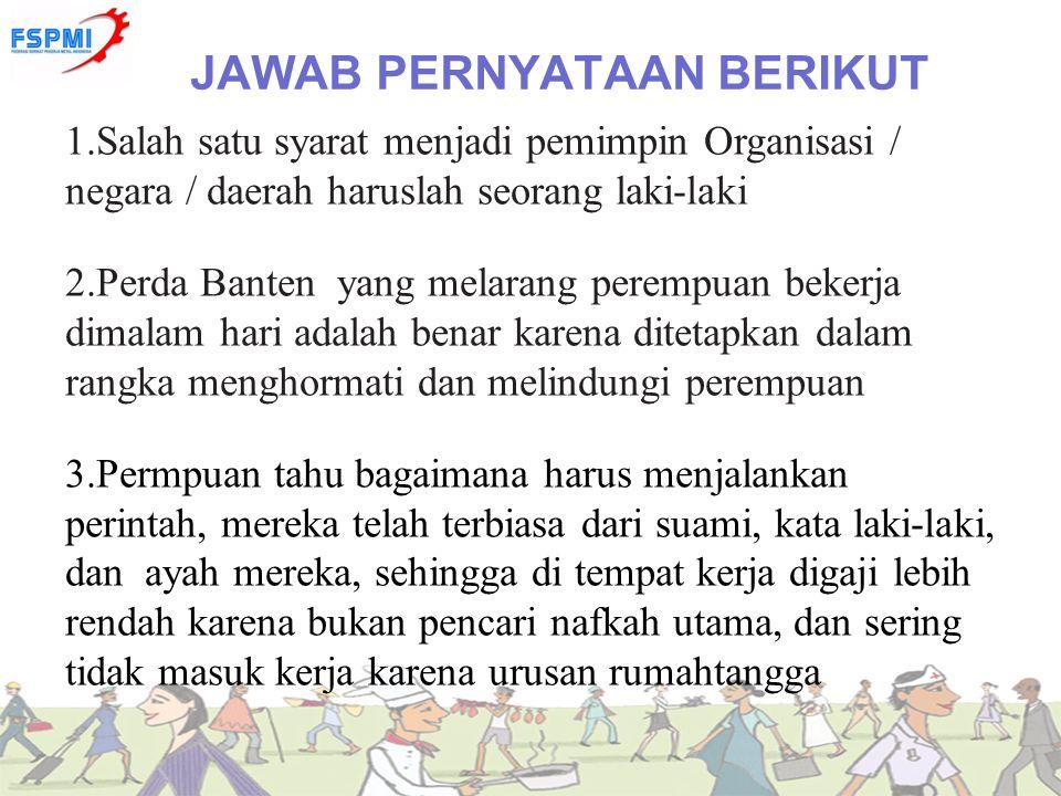 JAWAB PERNYATAAN BERIKUT 1.Salah satu syarat menjadi pemimpin Organisasi / negara / daerah haruslah seorang laki-laki 2.Perda Banten yang melarang per