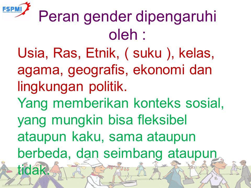 Peran gender dipengaruhi oleh : Usia, Ras, Etnik, ( suku ), kelas, agama, geografis, ekonomi dan lingkungan politik. Yang memberikan konteks sosial, y