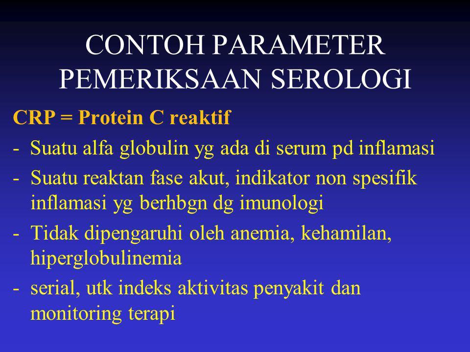 CONTOH PARAMETER PEMERIKSAAN SEROLOGI CRP = Protein C reaktif - Suatu alfa globulin yg ada di serum pd inflamasi -Suatu reaktan fase akut, indikator n