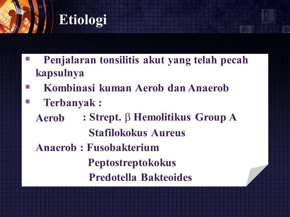Etiologi  Penjalaran tonsilitis akut yang telah pecah kapsulnya  Kombinasi kuman Aerob dan Anaerob  Terbanyak : Aerob : Strept.