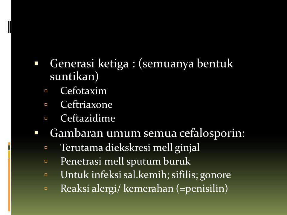  Generasi ketiga : (semuanya bentuk suntikan)  Cefotaxim  Ceftriaxone  Ceftazidime  Gambaran umum semua cefalosporin:  Terutama diekskresi mell
