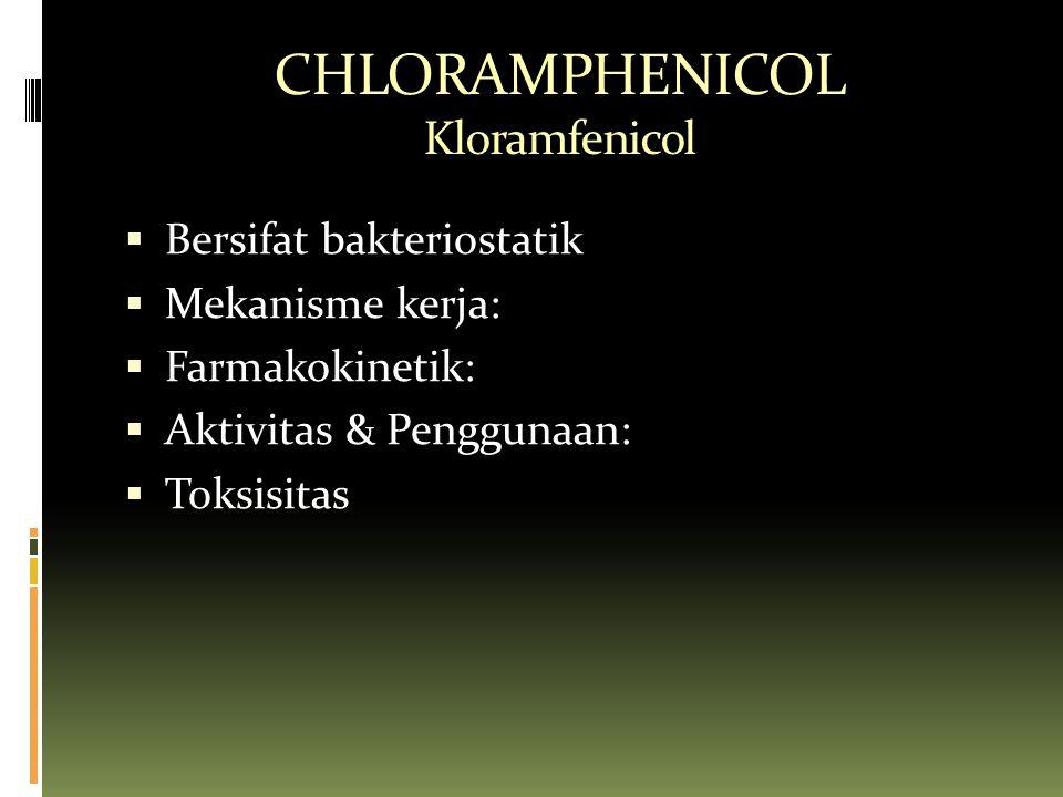 CHLORAMPHENICOL Kloramfenicol  Bersifat bakteriostatik  Mekanisme kerja:  Farmakokinetik:  Aktivitas & Penggunaan:  Toksisitas