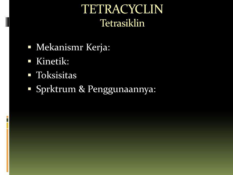 TETRACYCLIN Tetrasiklin  Mekanismr Kerja:  Kinetik:  Toksisitas  Sprktrum & Penggunaannya: