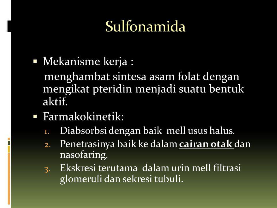 Sulfonamida  Mekanisme kerja : menghambat sintesa asam folat dengan mengikat pteridin menjadi suatu bentuk aktif.  Farmakokinetik: 1. Diabsorbsi den