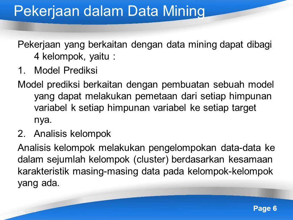 Page 6 Pekerjaan dalam Data Mining Pekerjaan yang berkaitan dengan data mining dapat dibagi 4 kelompok, yaitu : 1.Model Prediksi Model prediksi berkaitan dengan pembuatan sebuah model yang dapat melakukan pemetaan dari setiap himpunan variabel k setiap himpunan variabel ke setiap target nya.
