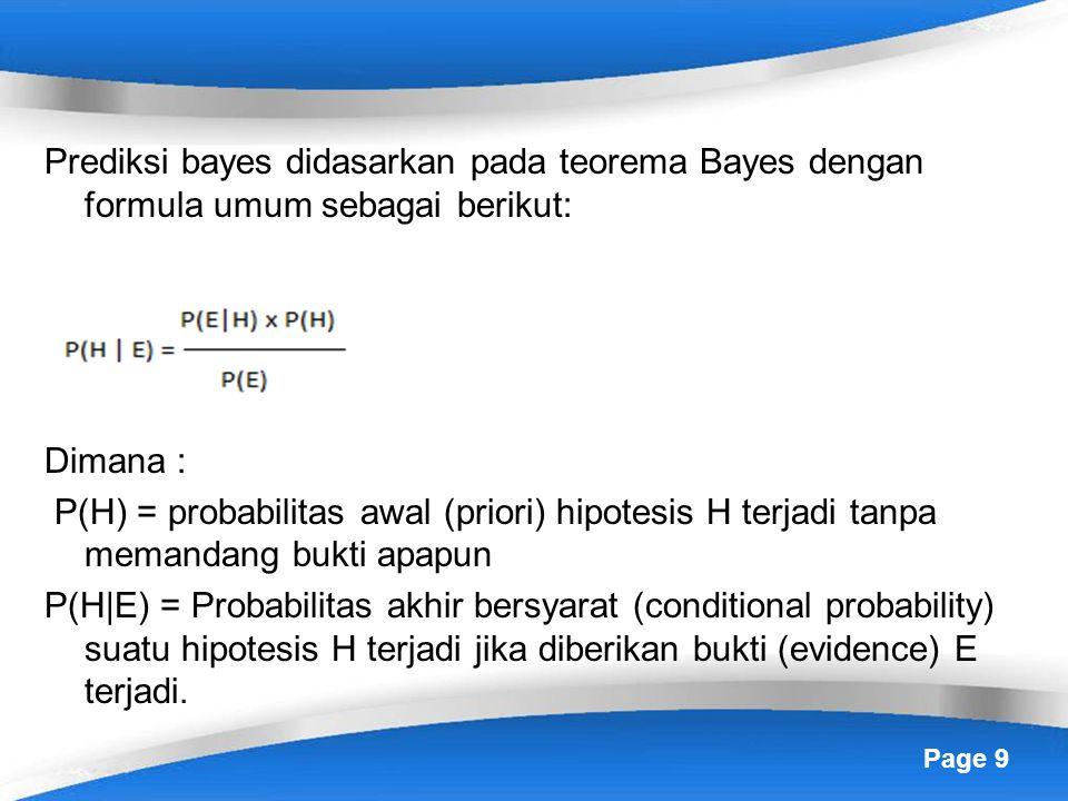 Page 9 Prediksi bayes didasarkan pada teorema Bayes dengan formula umum sebagai berikut: Dimana : P(H) = probabilitas awal (priori) hipotesis H terjadi tanpa memandang bukti apapun P(H|E) = Probabilitas akhir bersyarat (conditional probability) suatu hipotesis H terjadi jika diberikan bukti (evidence) E terjadi.