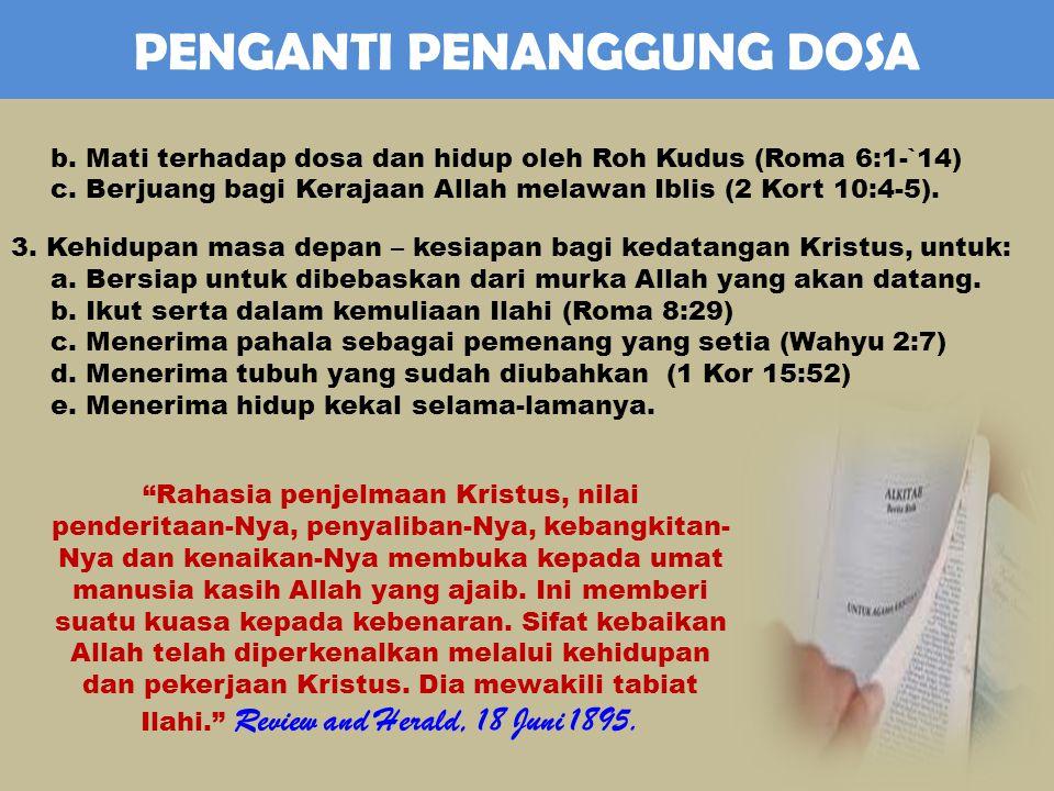 PENGANTI PENANGGUNG DOSA b.Mati terhadap dosa dan hidup oleh Roh Kudus (Roma 6:1-`14) c.