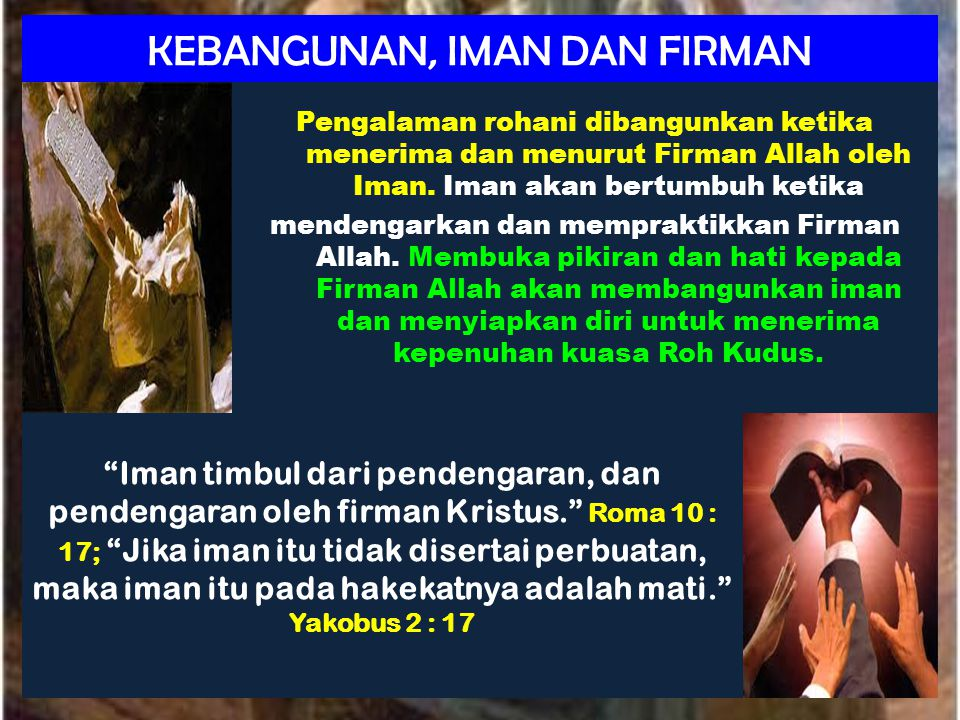 KEBANGUNAN, IMAN DAN FIRMAN Pengalaman rohani dibangunkan ketika menerima dan menurut Firman Allah oleh Iman. Iman akan bertumbuh ketika mendengarkan