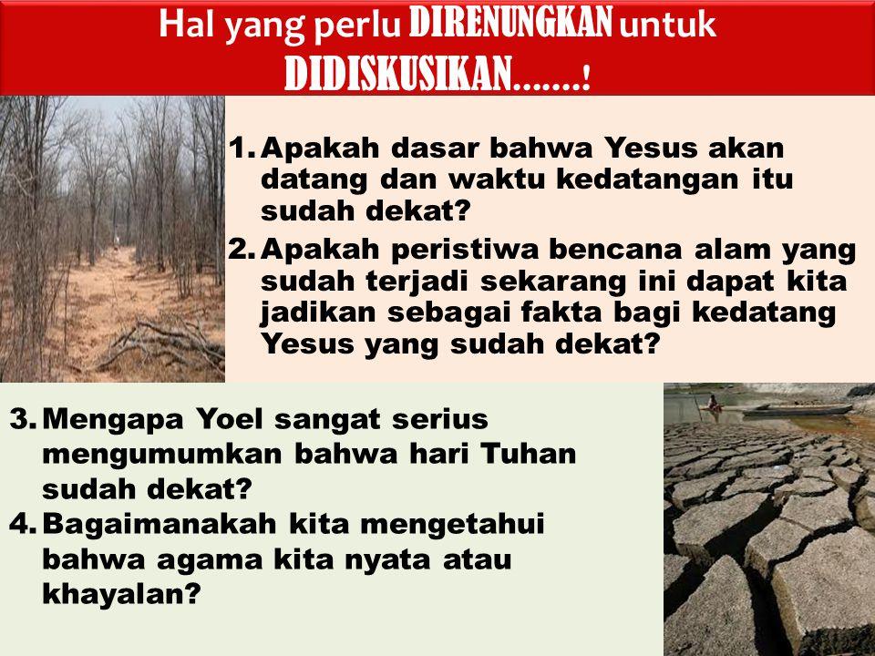 BENCANA NASIONAL Dua malapetaka yang menghancurkan Yehuda : 1.Belalang (Yoel 1:4) 2.Kekeringan (Yoel 1:20) Dua malapetaka yang menghancurkan Yehuda : 1.Belalang (Yoel 1:4) 2.Kekeringan (Yoel 1:20) Yang menyebabkan kurangnya makan pokok (Yoel 1:10-12): Pelayanan kepada Allah terganggu oleh karena kurangnya gandum, jelai, anggur dan minyak yang digunakan dalam korban curahan dan persembahan di Bait Allah(Joel 1:13)